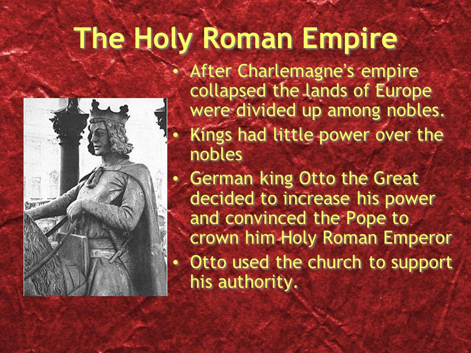 The Holy Roman Empire After Charlemagne's empire collapsed the lands of Europe were divided up among nobles.