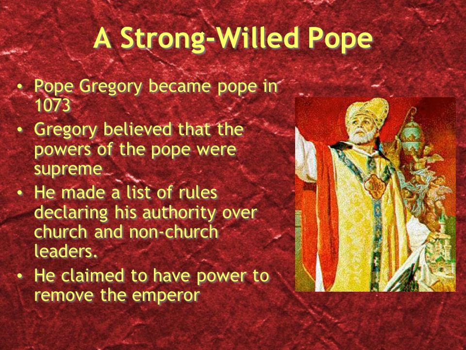 A Strong-Willed Pope Pope Gregory became pope in 1073 Gregory believed that the powers of the pope were supreme He made a list of rules declaring his authority over church and non-church leaders.