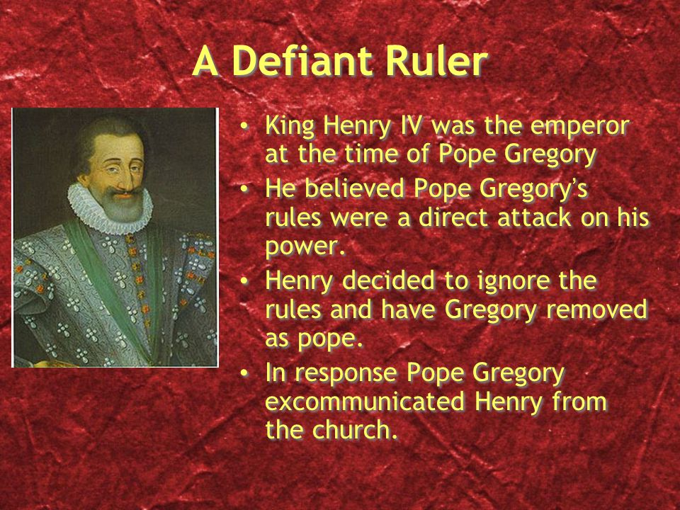 A Defiant Ruler King Henry IV was the emperor at the time of Pope Gregory He believed Pope Gregory's rules were a direct attack on his power.