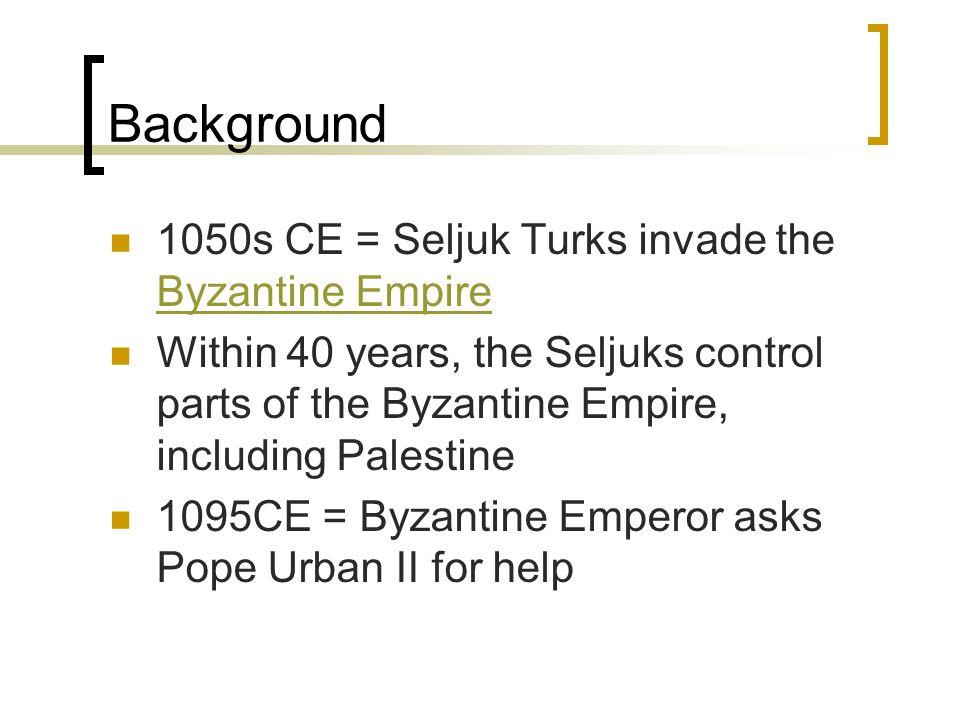 Background 1050s CE = Seljuk Turks invade the Byzantine Empire Byzantine Empire Within 40 years, the Seljuks control parts of the Byzantine Empire, including Palestine 1095CE = Byzantine Emperor asks Pope Urban II for help