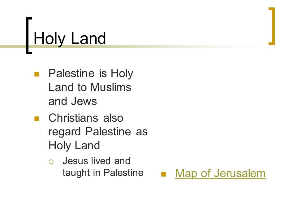 Holy Land Palestine is Holy Land to Muslims and Jews Christians also regard Palestine as Holy Land  Jesus lived and taught in Palestine Map of Jerusalem