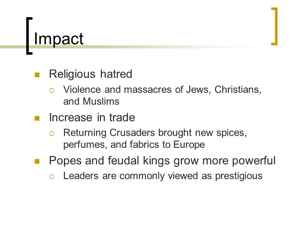 Impact Religious hatred  Violence and massacres of Jews, Christians, and Muslims Increase in trade  Returning Crusaders brought new spices, perfumes, and fabrics to Europe Popes and feudal kings grow more powerful  Leaders are commonly viewed as prestigious