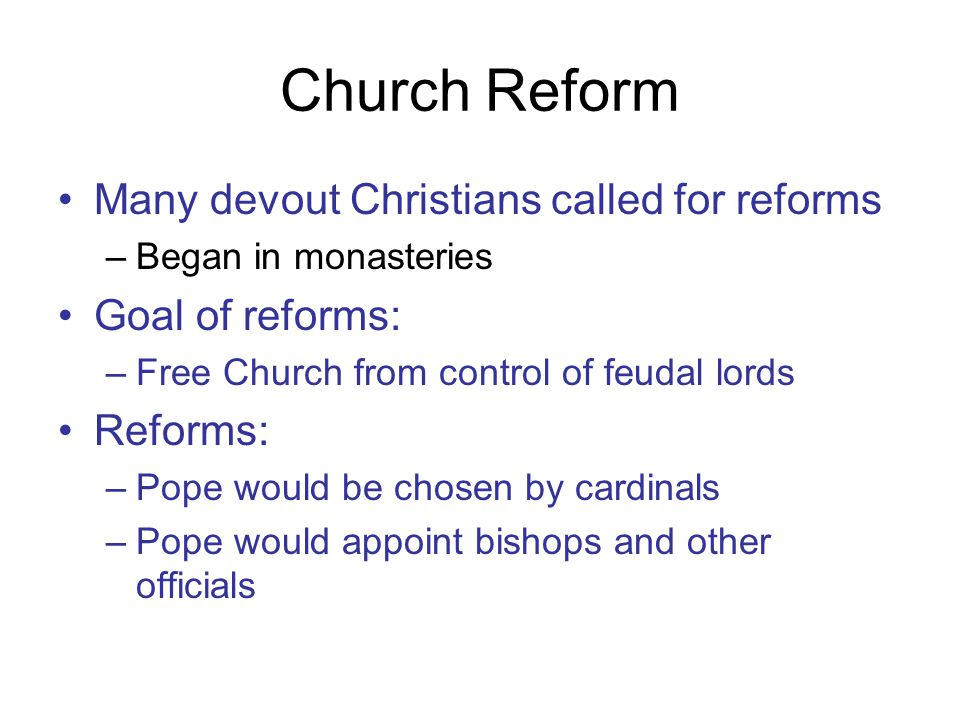 Church Reform Many devout Christians called for reforms –Began in monasteries Goal of reforms: –Free Church from control of feudal lords Reforms: –Pope would be chosen by cardinals –Pope would appoint bishops and other officials