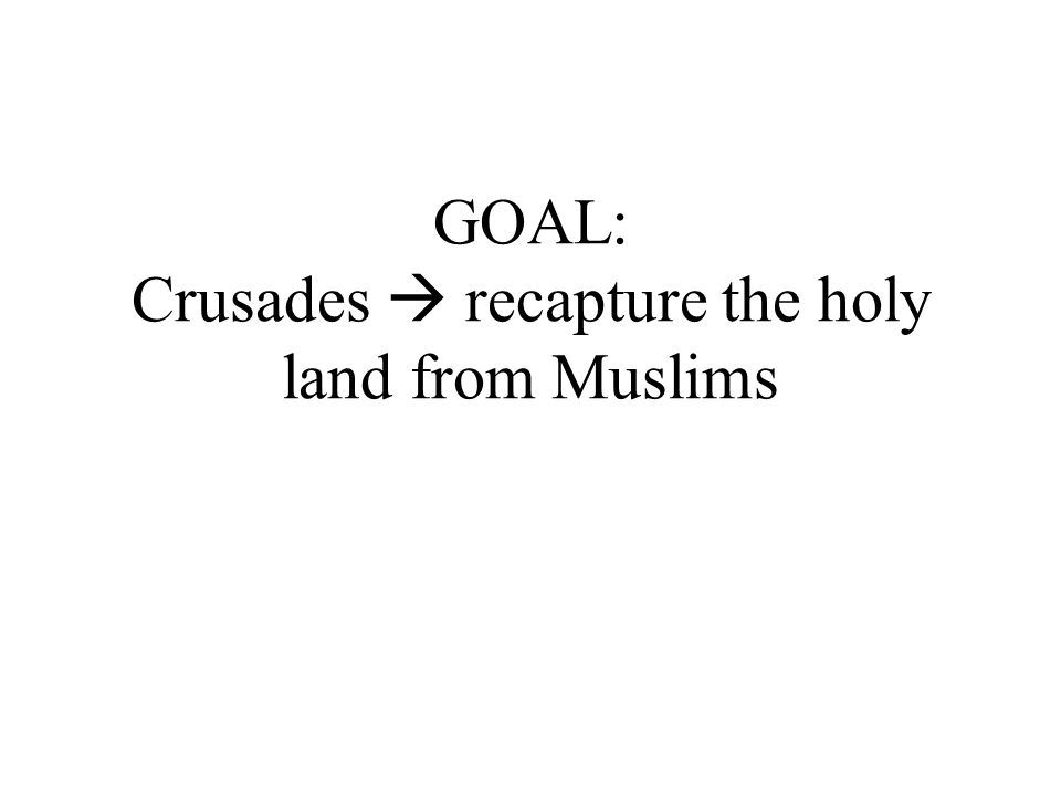 GOAL: Crusades  recapture the holy land from Muslims