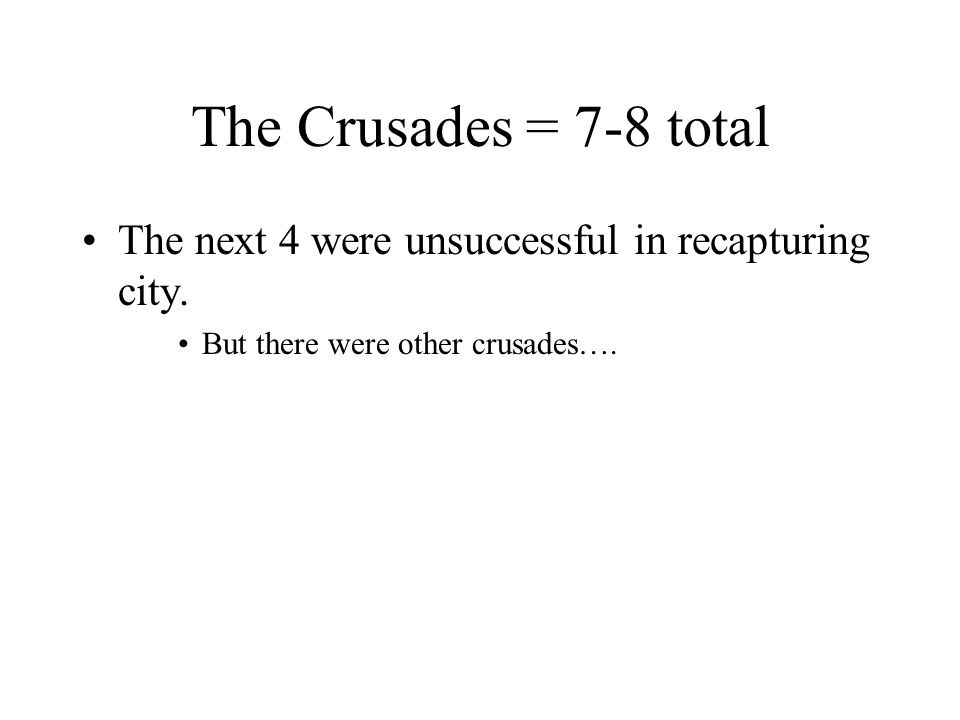 The Crusades = 7-8 total The next 4 were unsuccessful in recapturing city.