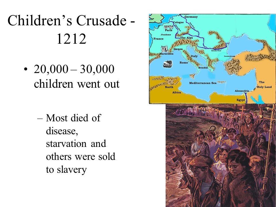 Children's Crusade - 1212 20,000 – 30,000 children went out –Most died of disease, starvation and others were sold to slavery