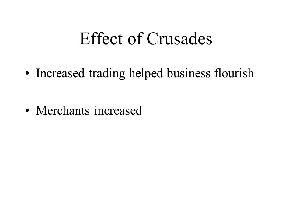 Effect of Crusades Increased trading helped business flourish Merchants increased