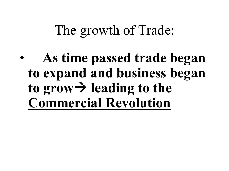 The growth of Trade: As time passed trade began to expand and business began to grow  leading to the Commercial Revolution