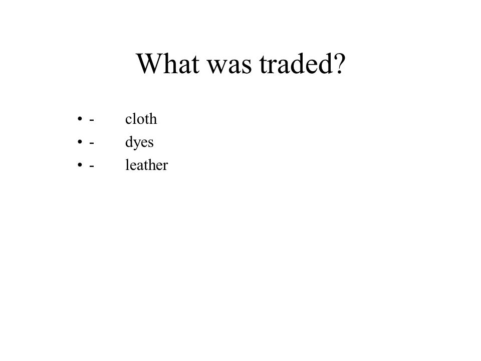 What was traded -cloth -dyes -leather