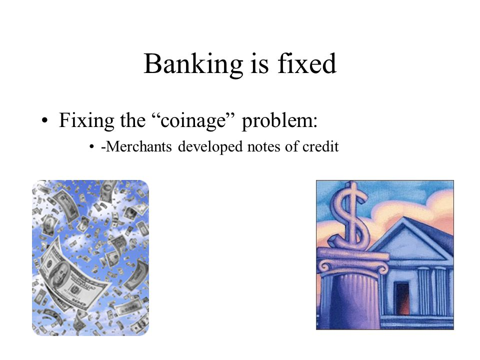 Banking is fixed Fixing the coinage problem: -Merchants developed notes of credit