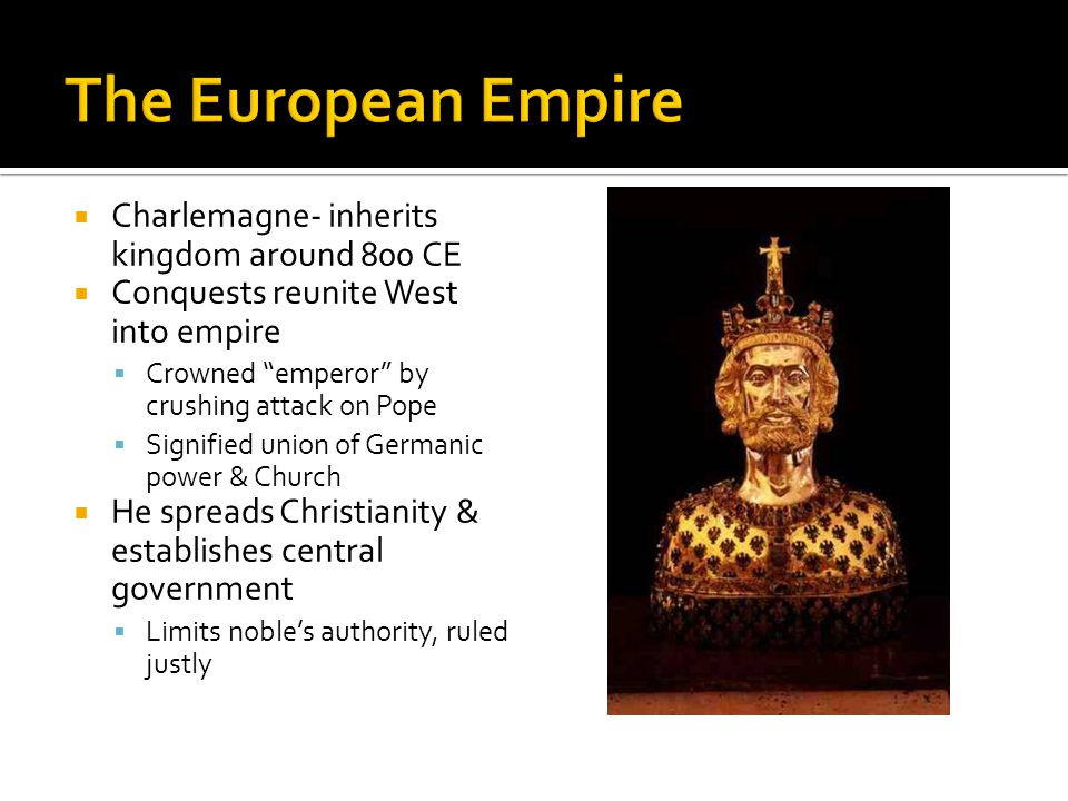  Charlemagne- inherits kingdom around 800 CE  Conquests reunite West into empire  Crowned emperor by crushing attack on Pope  Signified union of Germanic power & Church  He spreads Christianity & establishes central government  Limits noble's authority, ruled justly