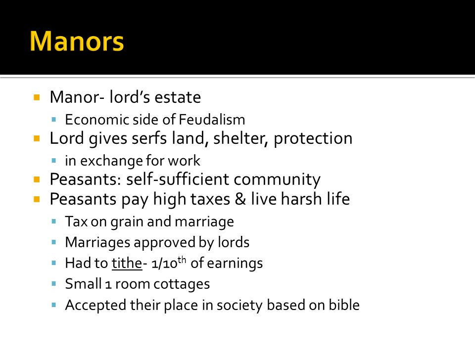  Manor- lord's estate  Economic side of Feudalism  Lord gives serfs land, shelter, protection  in exchange for work  Peasants: self-sufficient community  Peasants pay high taxes & live harsh life  Tax on grain and marriage  Marriages approved by lords  Had to tithe- 1/10 th of earnings  Small 1 room cottages  Accepted their place in society based on bible