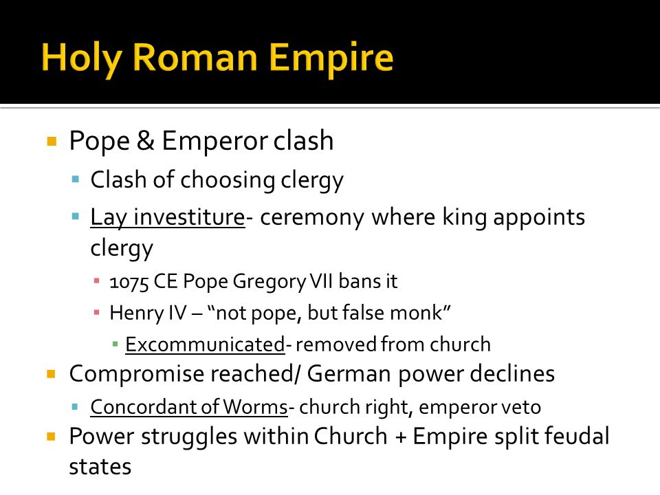  Pope & Emperor clash  Clash of choosing clergy  Lay investiture- ceremony where king appoints clergy ▪ 1075 CE Pope Gregory VII bans it ▪ Henry IV – not pope, but false monk ▪ Excommunicated- removed from church  Compromise reached/ German power declines  Concordant of Worms- church right, emperor veto  Power struggles within Church + Empire split feudal states