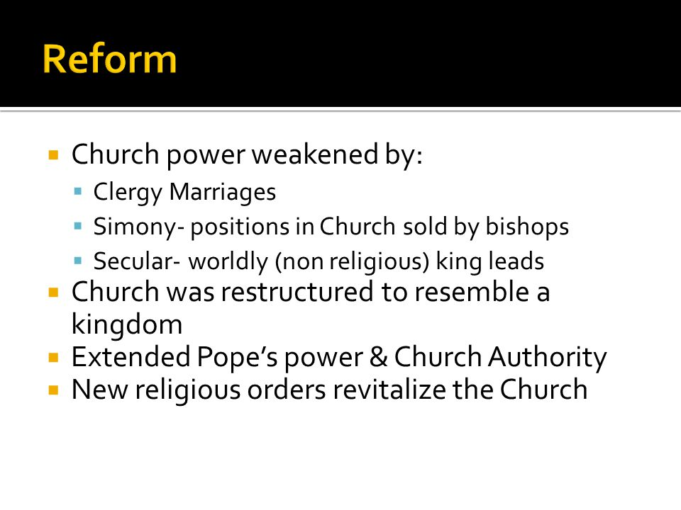  Church power weakened by:  Clergy Marriages  Simony- positions in Church sold by bishops  Secular- worldly (non religious) king leads  Church was restructured to resemble a kingdom  Extended Pope's power & Church Authority  New religious orders revitalize the Church