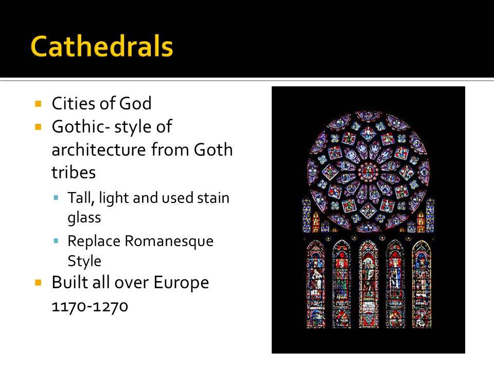  Cities of God  Gothic- style of architecture from Goth tribes  Tall, light and used stain glass  Replace Romanesque Style  Built all over Europe