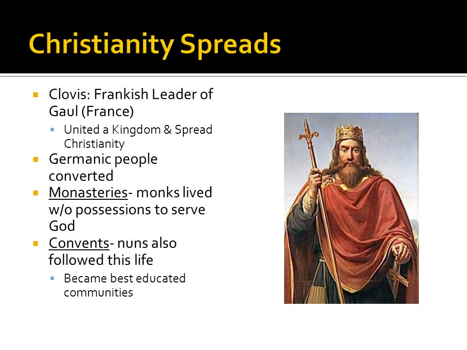 Clovis: Frankish Leader of Gaul (France)  United a Kingdom & Spread Christianity  Germanic people converted  Monasteries- monks lived w/o possessions to serve God  Convents- nuns also followed this life  Became best educated communities