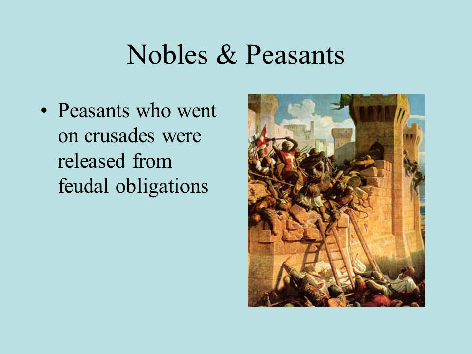 Nobles & Peasants Peasants who went on crusades were released from feudal obligations