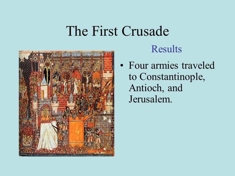 The First Crusade Four armies traveled to Constantinople, Antioch, and Jerusalem. Results