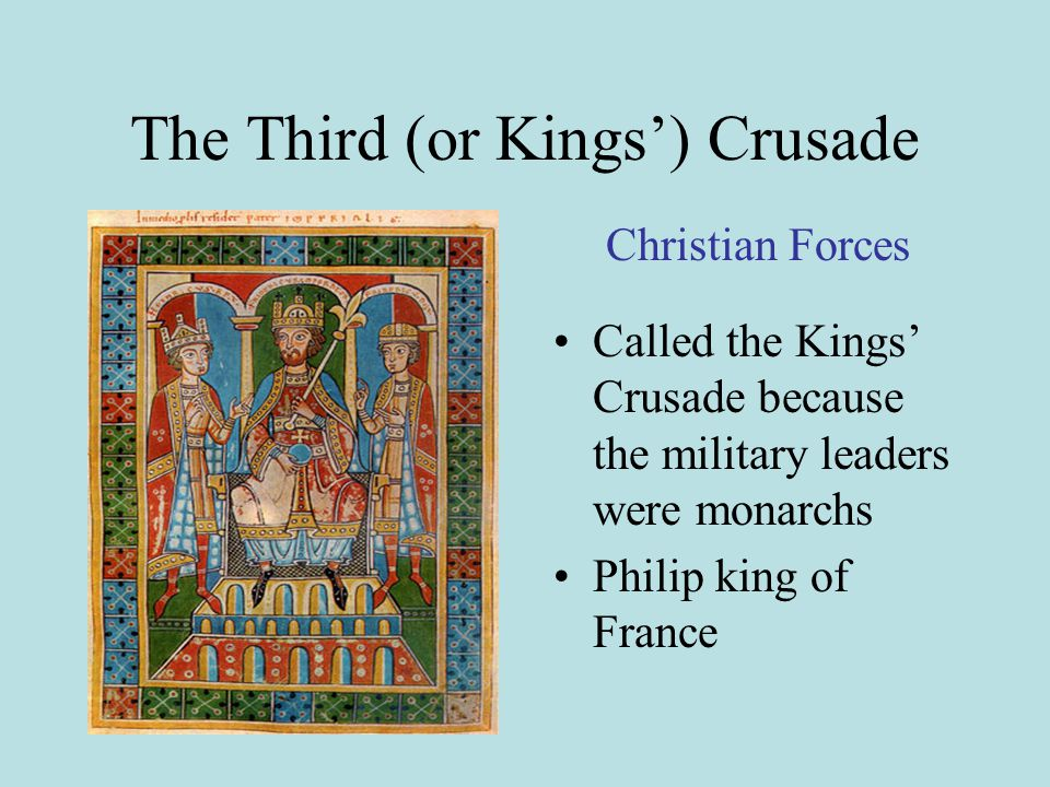 The Third (or Kings') Crusade Called the Kings' Crusade because the military leaders were monarchs Philip king of France Christian Forces