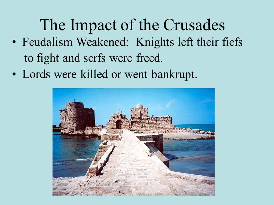 The Impact of the Crusades Feudalism Weakened: Knights left their fiefs to fight and serfs were freed.