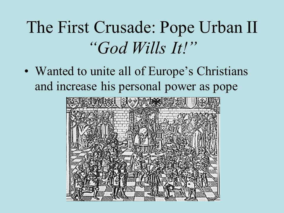 The First Crusade: Pope Urban II God Wills It! Wanted to unite all of Europe's Christians and increase his personal power as pope