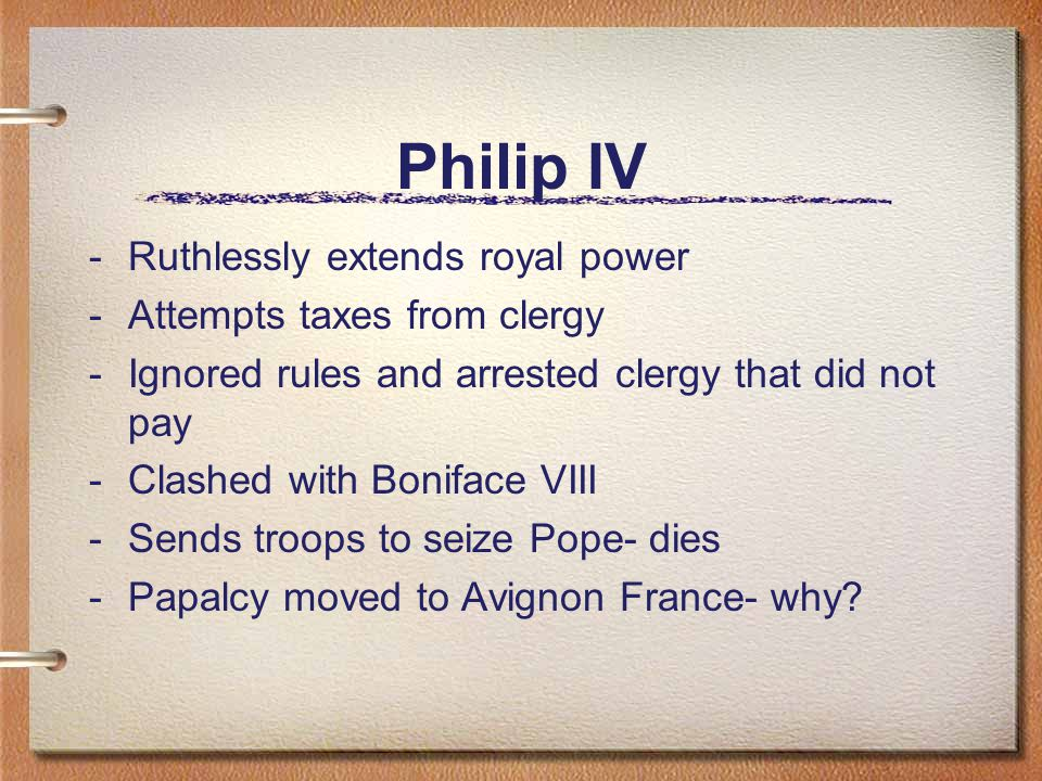 Philip IV -Ruthlessly extends royal power -Attempts taxes from clergy -Ignored rules and arrested clergy that did not pay -Clashed with Boniface VIII -Sends troops to seize Pope- dies -Papalcy moved to Avignon France- why