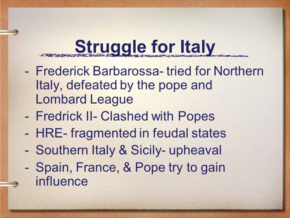 Struggle for Italy -Frederick Barbarossa- tried for Northern Italy, defeated by the pope and Lombard League -Fredrick II- Clashed with Popes -HRE- fragmented in feudal states -Southern Italy & Sicily- upheaval -Spain, France, & Pope try to gain influence