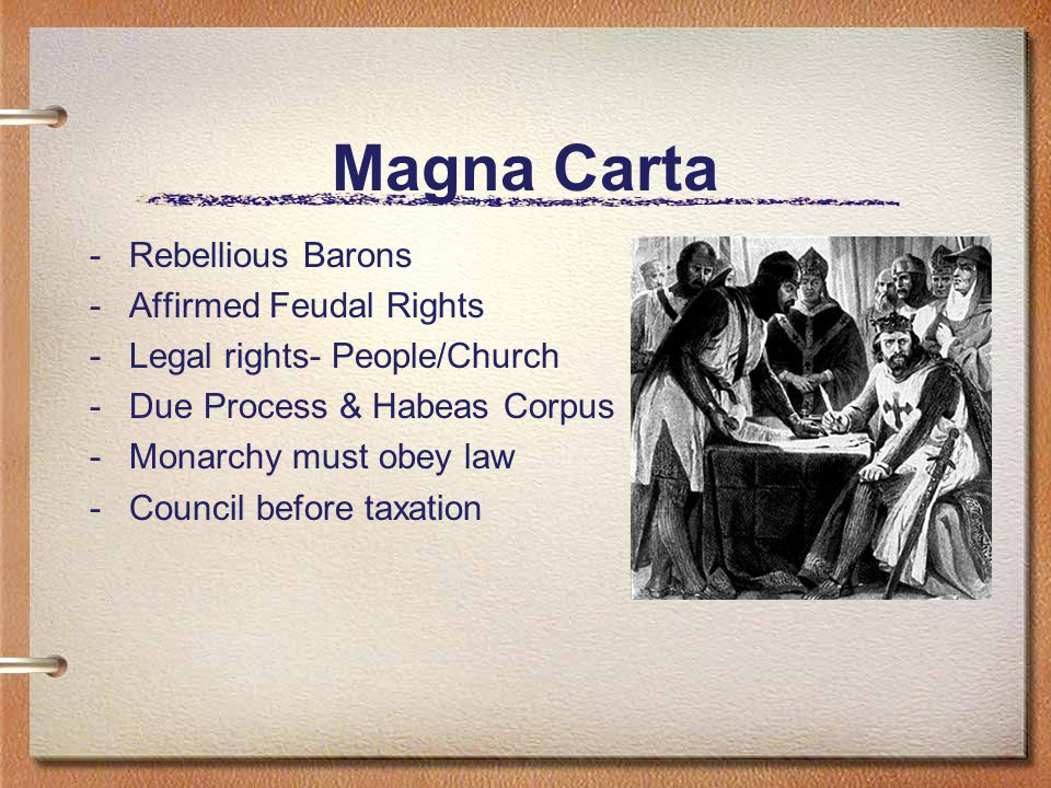 Magna Carta -Rebellious Barons -Affirmed Feudal Rights -Legal rights- People/Church -Due Process & Habeas Corpus -Monarchy must obey law -Council before taxation