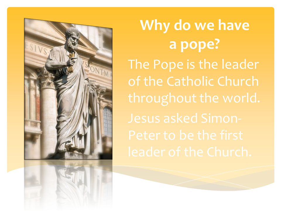 Why do we have a pope. The Pope is the leader of the Catholic Church throughout the world.