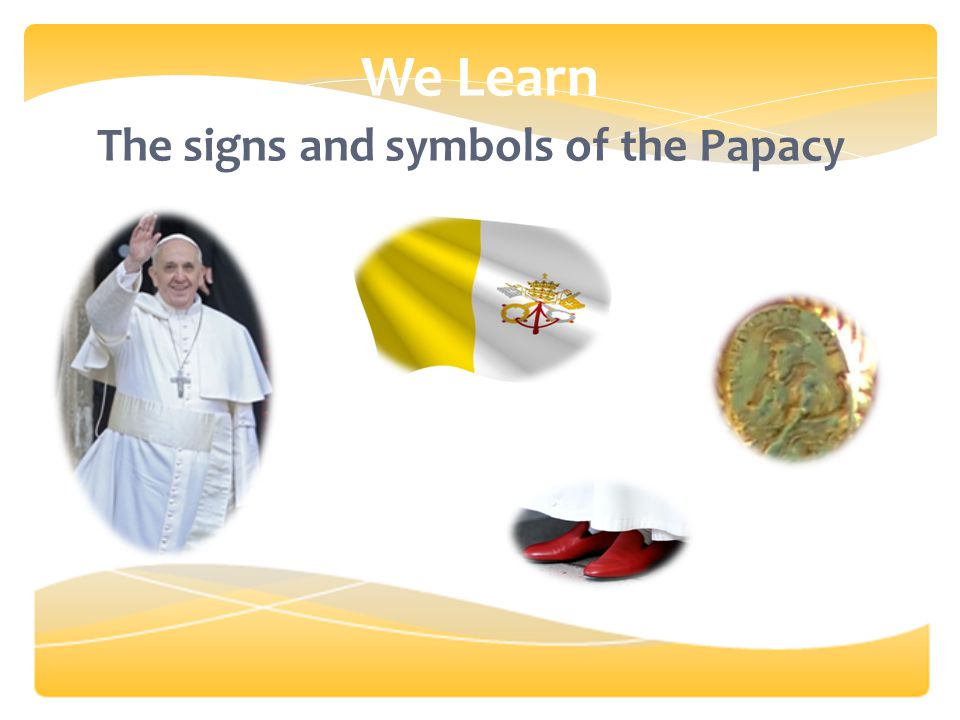 We Learn The signs and symbols of the Papacy