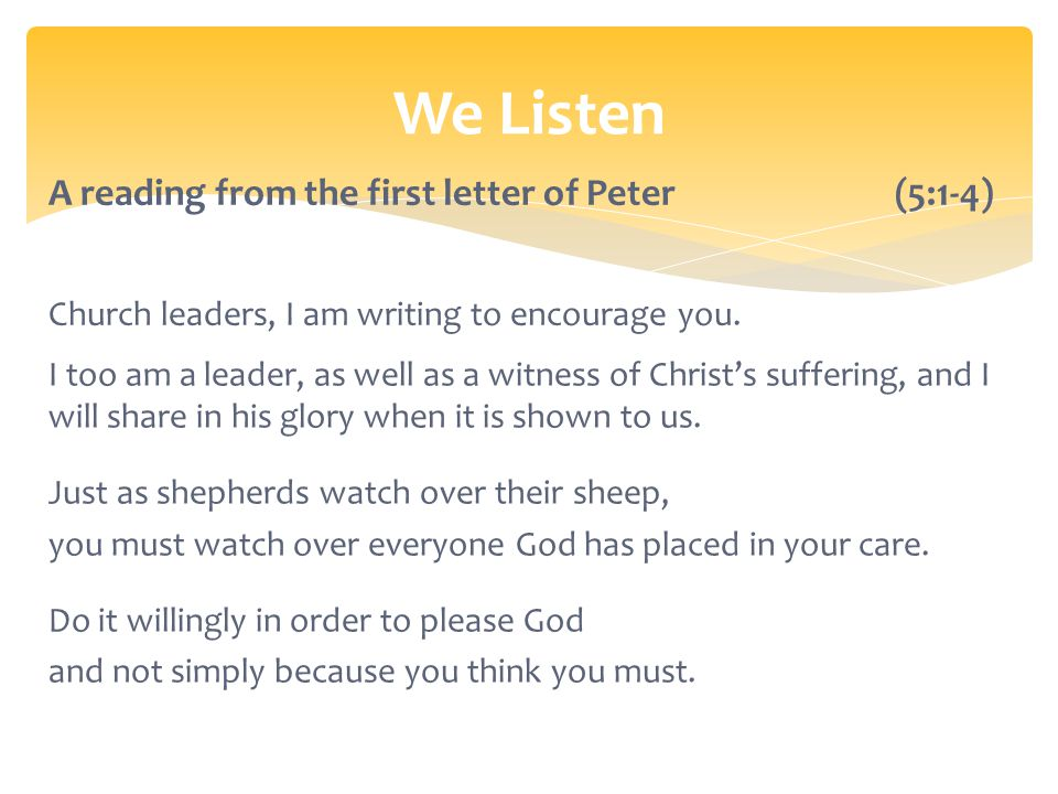 We Listen A reading from the first letter of Peter (5:1-4) Church leaders, I am writing to encourage you.