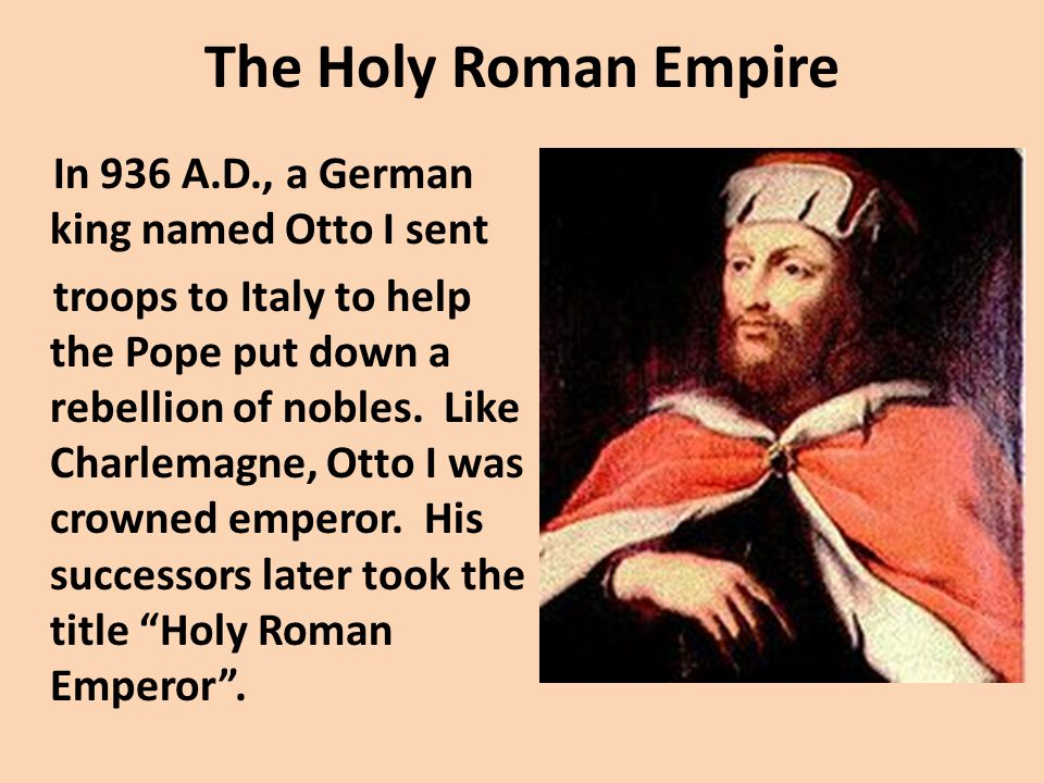 The Holy Roman Empire In 936 A.D., a German king named Otto I sent troops to Italy to help the Pope put down a rebellion of nobles.