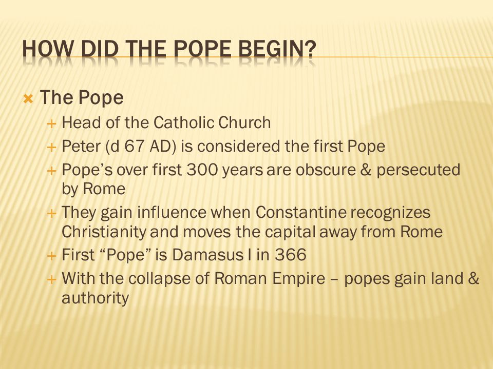  The Pope  Head of the Catholic Church  Peter (d 67 AD) is considered the first Pope  Pope's over first 300 years are obscure & persecuted by Rome  They gain influence when Constantine recognizes Christianity and moves the capital away from Rome  First Pope is Damasus I in 366  With the collapse of Roman Empire – popes gain land & authority