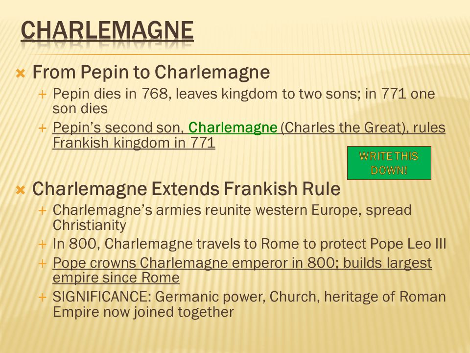  From Pepin to Charlemagne  Pepin dies in 768, leaves kingdom to two sons; in 771 one son dies  Pepin's second son, Charlemagne (Charles the Great), rules Frankish kingdom in 771  Charlemagne Extends Frankish Rule  Charlemagne's armies reunite western Europe, spread Christianity  In 800, Charlemagne travels to Rome to protect Pope Leo III  Pope crowns Charlemagne emperor in 800; builds largest empire since Rome  SIGNIFICANCE: Germanic power, Church, heritage of Roman Empire now joined together
