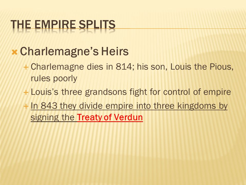  Charlemagne's Heirs  Charlemagne dies in 814; his son, Louis the Pious, rules poorly  Louis's three grandsons fight for control of empire  In 843 they divide empire into three kingdoms by signing the Treaty of Verdun