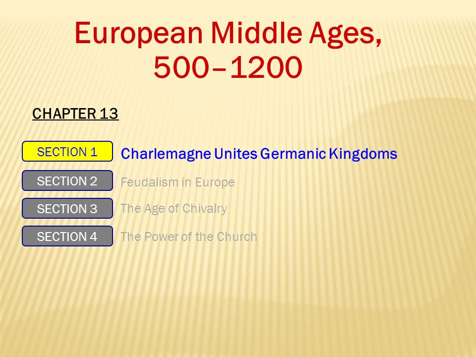 European Middle Ages, 500–1200 SECTION 1 SECTION 2 SECTION 3 SECTION 4 Charlemagne Unites Germanic Kingdoms Feudalism in Europe The Age of Chivalry The Power of the Church CHAPTER 13