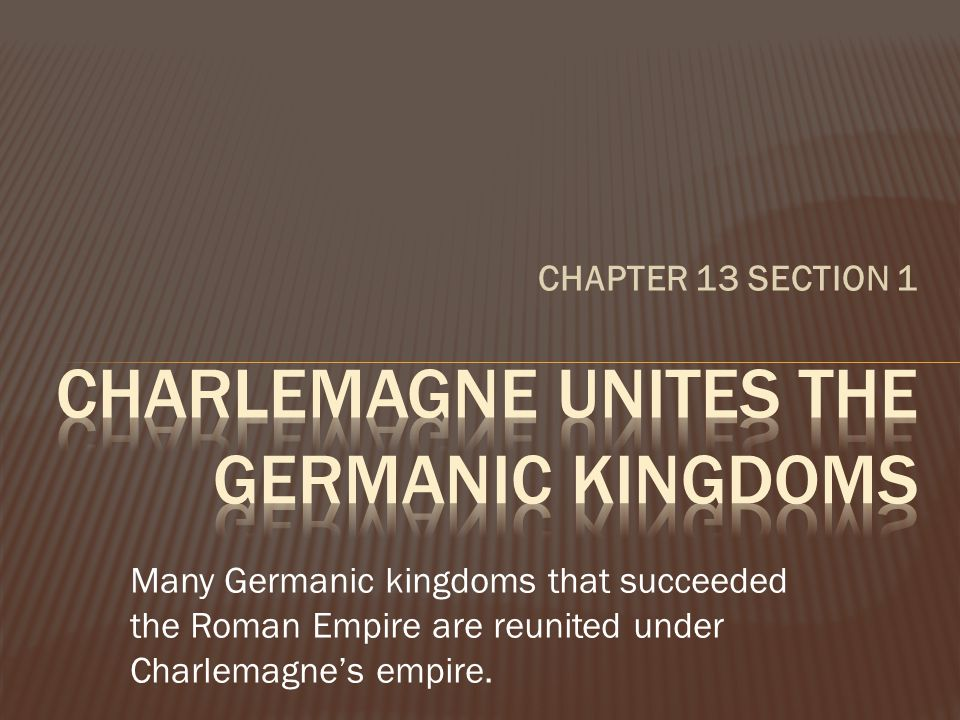 CHAPTER 13 SECTION 1 Many Germanic kingdoms that succeeded the Roman Empire are reunited under Charlemagne's empire.