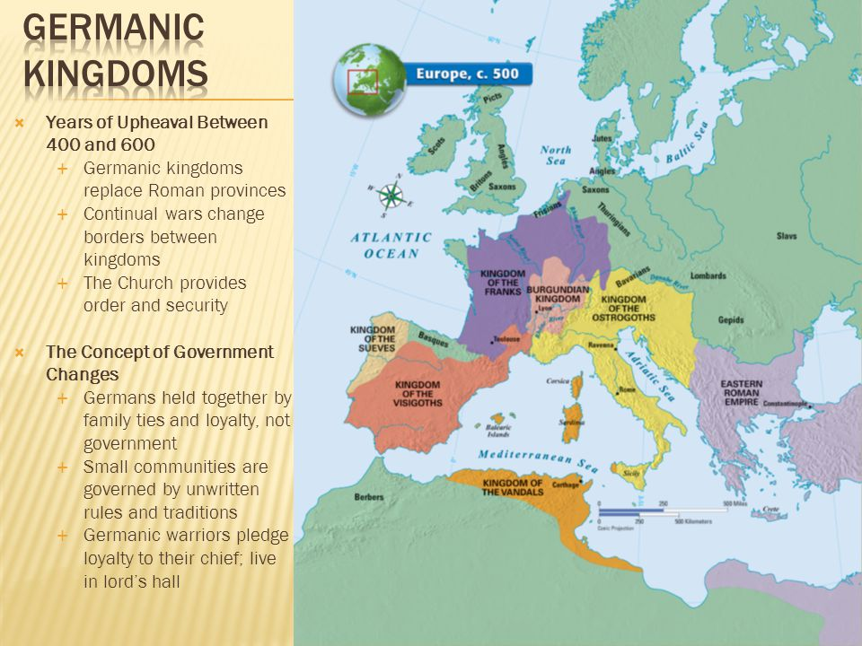  Years of Upheaval Between 400 and 600  Germanic kingdoms replace Roman provinces  Continual wars change borders between kingdoms  The Church provides order and security  The Concept of Government Changes  Germans held together by family ties and loyalty, not government  Small communities are governed by unwritten rules and traditions  Germanic warriors pledge loyalty to their chief; live in lord's hall