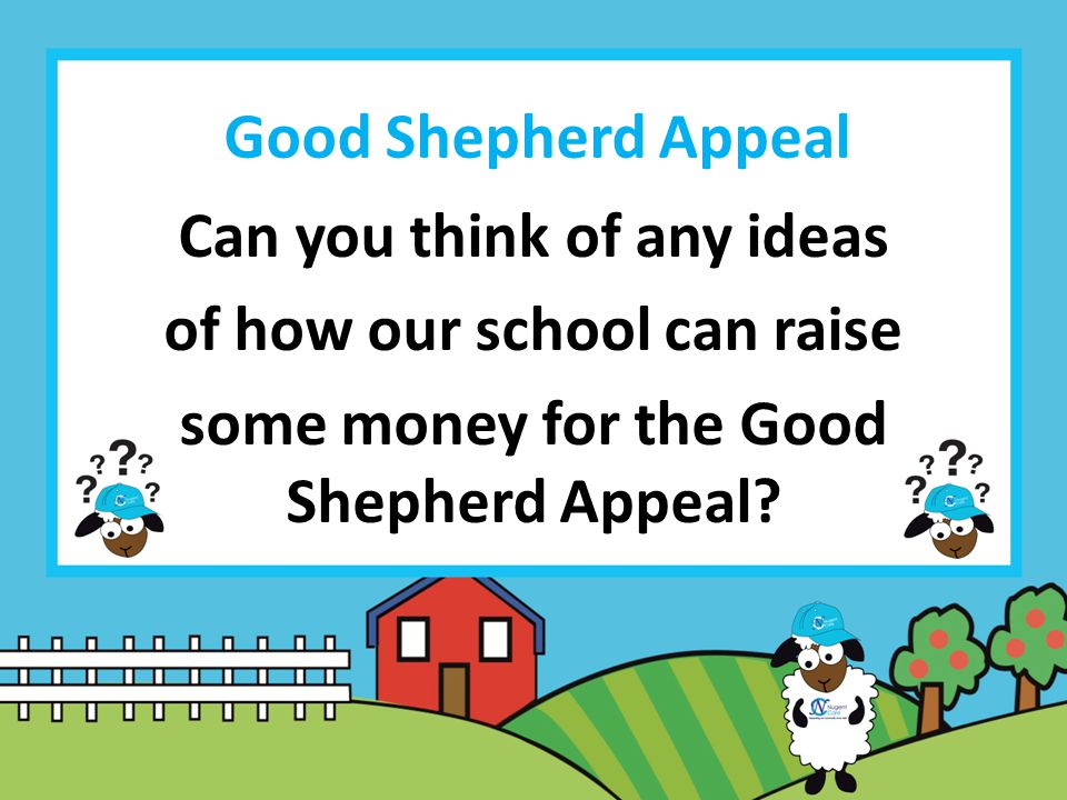 Good Shepherd Appeal Can you think of any ideas of how our school can raise some money for the Good Shepherd Appeal