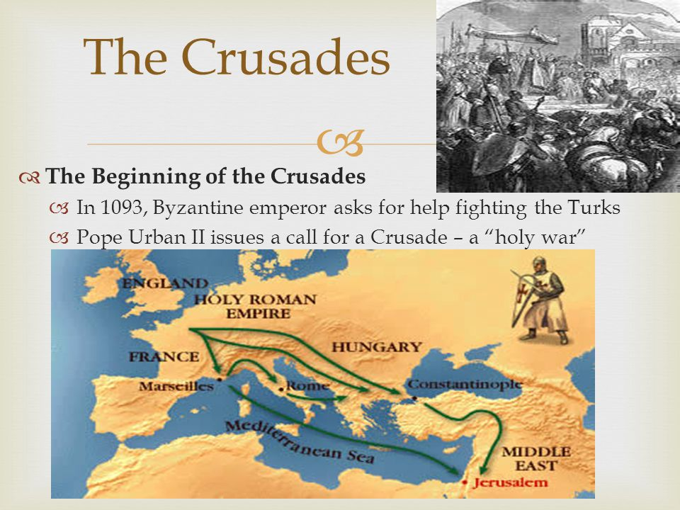  The Beginning of the Crusades  In 1093, Byzantine emperor asks for help fighting the Turks  Pope Urban II issues a call for a Crusade – a holy war The Crusades