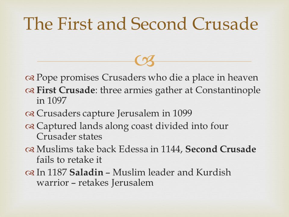   Pope promises Crusaders who die a place in heaven  First Crusade : three armies gather at Constantinople in 1097  Crusaders capture Jerusalem in 1099  Captured lands along coast divided into four Crusader states  Muslims take back Edessa in 1144, Second Crusade fails to retake it  In 1187 Saladin – Muslim leader and Kurdish warrior – retakes Jerusalem The First and Second Crusade