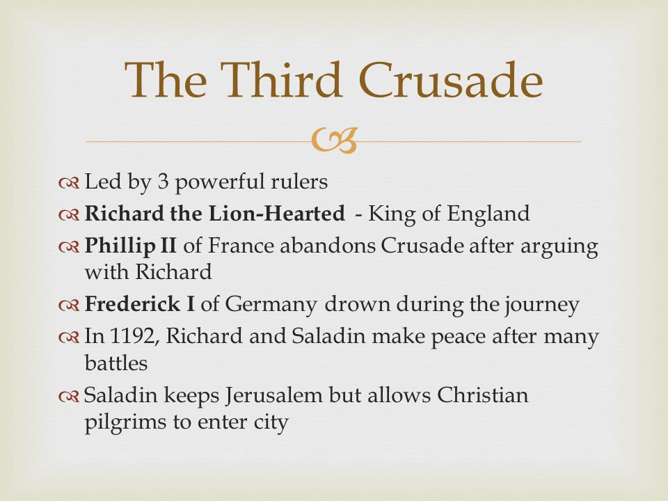   Led by 3 powerful rulers  Richard the Lion-Hearted - King of England  Phillip II of France abandons Crusade after arguing with Richard  Frederick I of Germany drown during the journey  In 1192, Richard and Saladin make peace after many battles  Saladin keeps Jerusalem but allows Christian pilgrims to enter city The Third Crusade