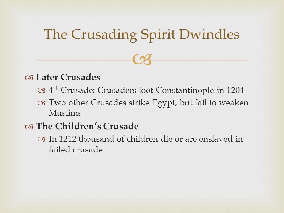   Later Crusades  4 th Crusade: Crusaders loot Constantinople in 1204  Two other Crusades strike Egypt, but fail to weaken Muslims  The Children's Crusade  In 1212 thousand of children die or are enslaved in failed crusade The Crusading Spirit Dwindles