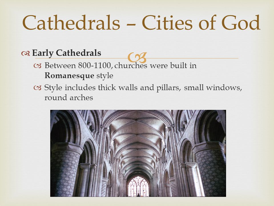   Early Cathedrals  Between 800-1100, churches were built in Romanesque style  Style includes thick walls and pillars, small windows, round arches Cathedrals – Cities of God