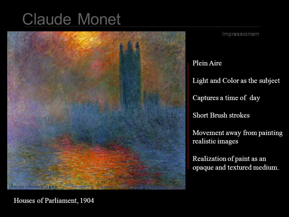 Claude Monet Impressionism Plein Aire Light and Color as the subject Captures a time of day Short Brush strokes Movement away from painting realistic images Realization of paint as an opaque and textured medium.
