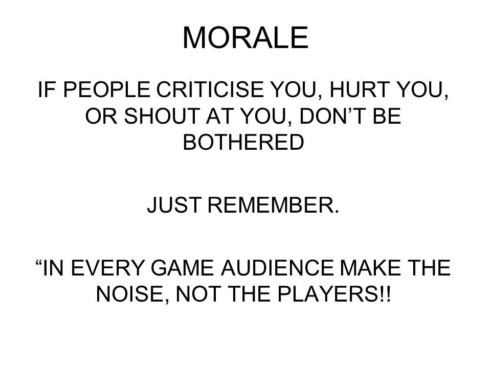 MORALE IF PEOPLE CRITICISE YOU, HURT YOU, OR SHOUT AT YOU, DON'T BE BOTHERED JUST REMEMBER.
