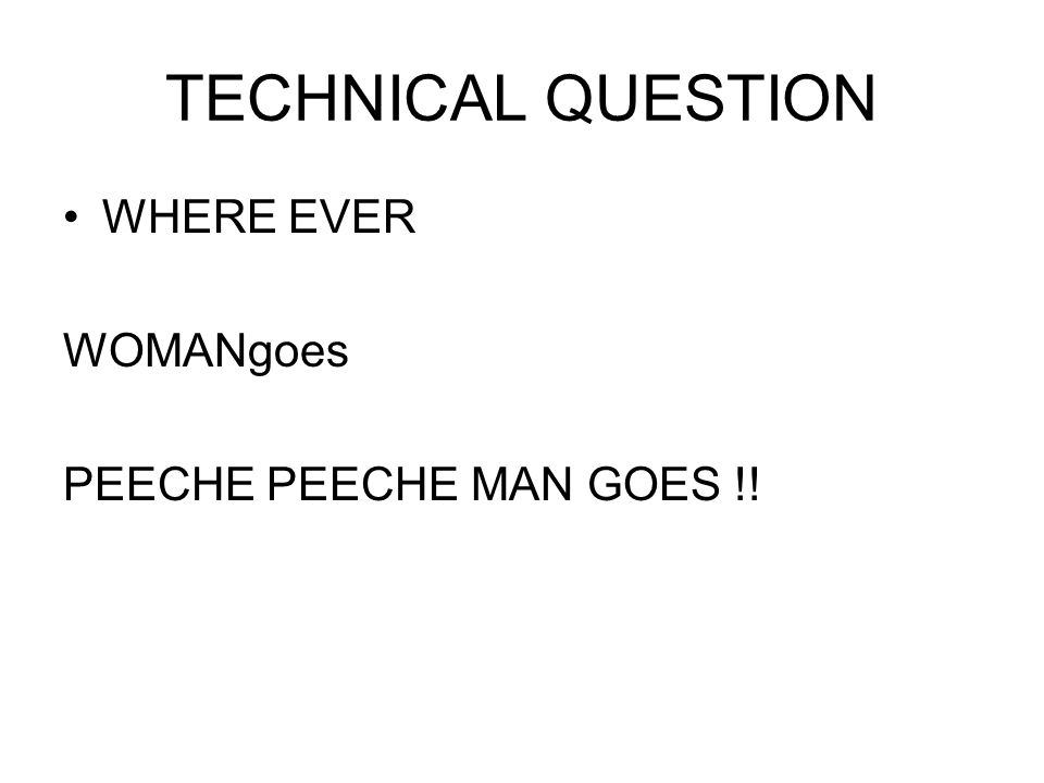 TECHNICAL QUESTION WHERE EVER WOMANgoes PEECHE PEECHE MAN GOES !!