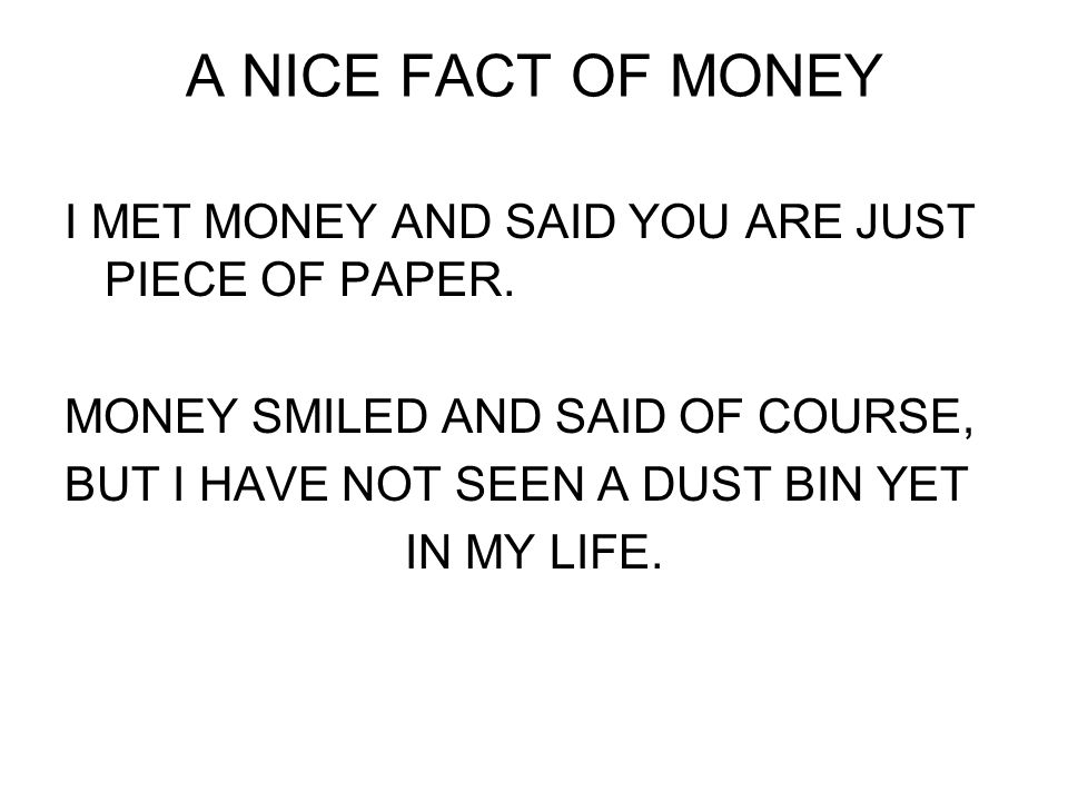 A NICE FACT OF MONEY I MET MONEY AND SAID YOU ARE JUST PIECE OF PAPER.