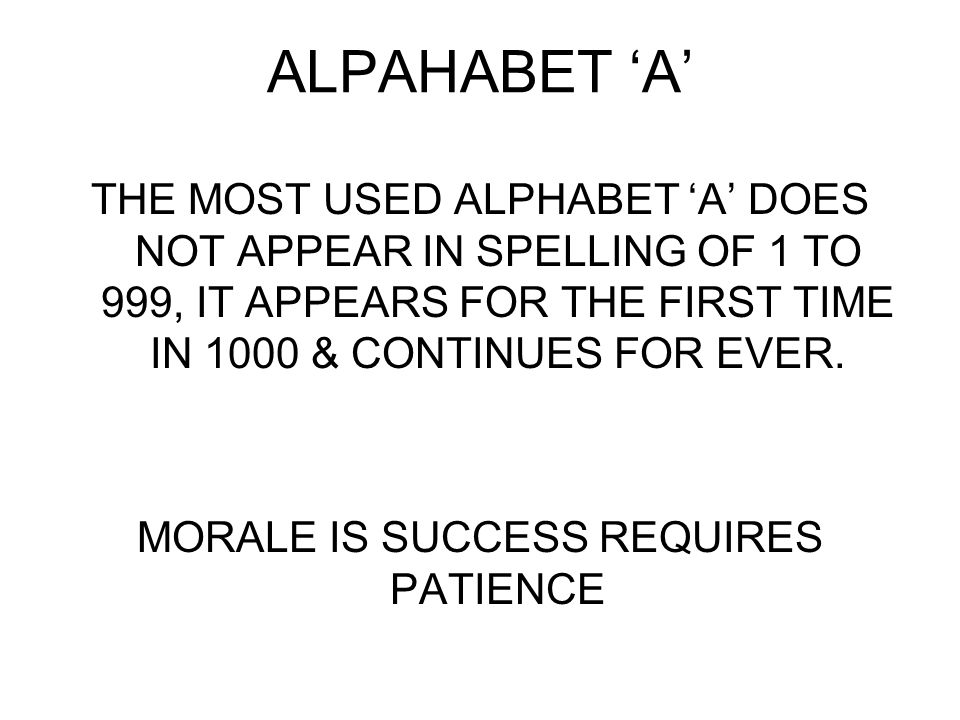 ALPAHABET 'A' THE MOST USED ALPHABET 'A' DOES NOT APPEAR IN SPELLING OF 1 TO 999, IT APPEARS FOR THE FIRST TIME IN 1000 & CONTINUES FOR EVER.