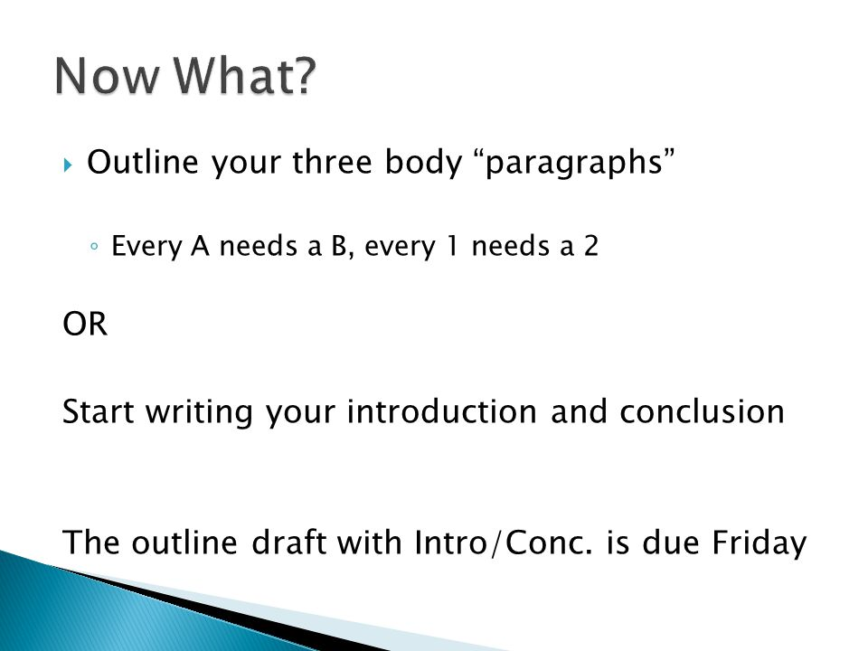 Outline your three body paragraphs ◦ Every A needs a B, every 1 needs a 2 OR Start writing your introduction and conclusion The outline draft with Intro/Conc.